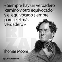 """""""Siempre hay un verdadero camino y otro equivocado; y el equivocado siempre parece el más verdadero."""" Thomas Moore"""