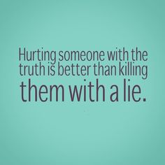 Hurting someone with the truth is better than killing them with a lie. #quotes