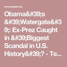 Obama's 'Watergate': Ex-Prez Caught in 'Biggest Scandal in U.S. History'? - Tea Party News
