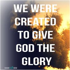 God and Jesus Christ: We were created to give God the glory.