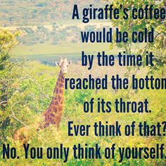 Found this quote on the web. Wanted to remind you to quit being so selfish for once. Do it for the giraffes.