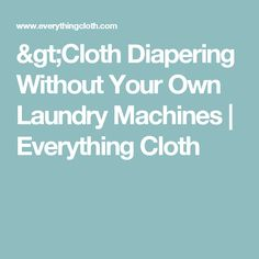 >Cloth Diapering Without Your Own Laundry Machines | Everything Cloth