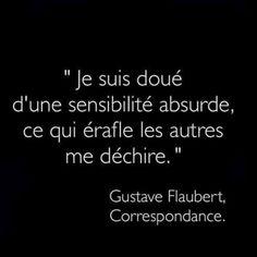 Je suis doué d'une sensibilité absurde, ce qui érafle les autres me déchire. Gustave Flaubert
