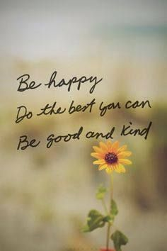 do the best you can, be good and kind