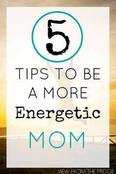 5 tips for to become a more energized Mom! | Via View From The Fridge