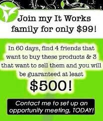 If you join my team all you have to do is find 4 friends that want to buy these products and 3 that want to sell them and your guaranteed $500. Who couldn't use an extra $500. Message me, add me on facebook and go to becomethenewyou.myitworks.com