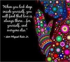 """When you look deep inside yourself, you will find that love is always there... for yourself, and everyone else."" ~ don Miguel Ruiz Jr."