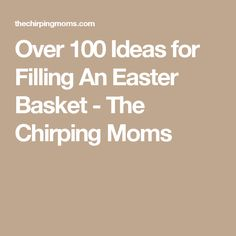 Over 100 Ideas for Filling An Easter Basket - The Chirping Moms