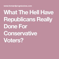 What The Hell Have Republicans Really Done For Conservative Voters?