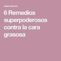 6 Remedios superpoderosos contra la cara grasosa