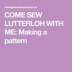 COME SEW LUTTERLOH WITH ME: Making a pattern