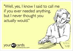 'Well, yes, I know I said to call me if you ever needed anything, but I never thought you actually would.'