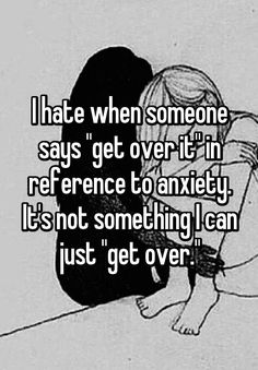 """I hate when someone says """"get over it"""" in reference to anxiety. It's not something I can just """"get over."""""""