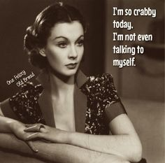 I'm so crabby today. I'm not even talking to myself.