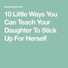 10 Little Ways You Can Teach Your Daughter To Stick Up For Herself