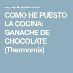 COMO HE PUESTO LA COCINA: GANACHE DE CHOCOLATE (Thermomix)