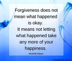 Forgiveness does not mean what happened is okay. It means not letting what happened take any more of your happiness. Michelle Maros