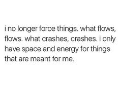 I no longer force things. what flows, flows, what crashes, crashes. I only have space and energy for things that are meant for me.