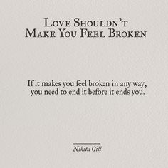 """""""If it makes you feel broken in any way, you need to end it before it ends you."""" - Nikita Gill"""