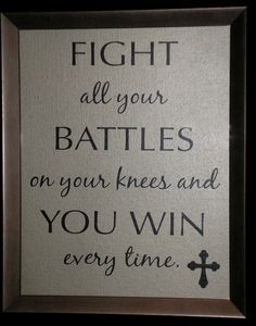 Fight all your battles on your knees, and you win ever time. Dr. Charles Stanley