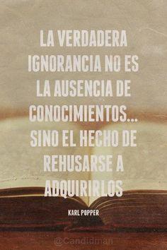 La verdadera ignorancia no es la falta de conocimientos...