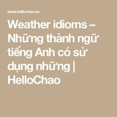 Awesome Weather idioms – Những thành ngữ tiếng Anh có sử dụng những | HelloChao...   Studying English Check more at http://ukreuromedia.com/en/pin/11650/