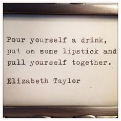 Pour yourself a drink, put on some lipstick and pull yourself together.  Elizabeth Taylor