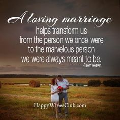 """A loving marriage helps transform us from the person we once were to the marvelous person we were always meant to be."" -Fawn Weaver"