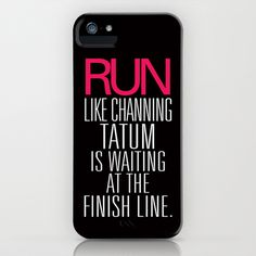 Run like Channing Tatum is waiting at the finish line!! Phone case! Yes please!!