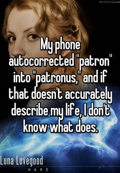 """My phone autocorrected ""patron"" into ""patronus,"" and if that doesn't accurately describe my life, I don't know what does."""