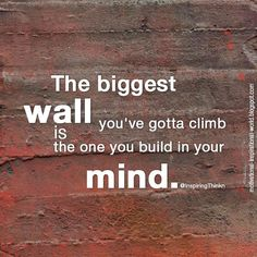 The biggest wall you've gotta climb is the one you build in your mind. Unk