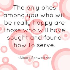 The only ones among you who will be really happy are those who will have sought and found how to serve.