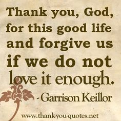 """"""" Thank You, God For This Good Life And Forgive Us' If We Do Not Love It Enough """" - Garrison Keillor"""