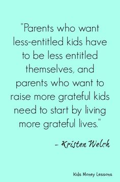 "Raising less-entitled and more grateful kids. This quote says it all. To read more of Kristen Welch's insights see: ""Raising Grateful Kids in an Entitled World. (How one family learned that saying no can lead to life's biggest yes)"" Get your copy here: http://amzn.to/2d0s0DT [affiliate link]"