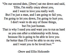 "Drew and Ellie Holcomb - just... wow. This literally changed the way I live my life. Thank you, Drew, for speaking the truth that Ellie (and every other girl) so desperately needed to hear. (From the video ""Drellie Love Story, Part 2"" from Lydia Grace Turbeville on YouTube)"