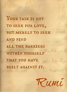 """""""Your task is not to seek for love, but merely to seek and find all the barriers within yourself that you have built against it.""""—Rumi *YES! Rumi Love Quotes, Valentine's Day Quotes, Quotes To Live By, Life Quotes, Inspirational Quotes, Wisdom Quotes, Hafiz Quotes, Qoutes, Motivational"""