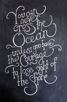 You can never cross the ocean unless you have the courage to lose sight of the shore.  AMEN!!!  ;-)