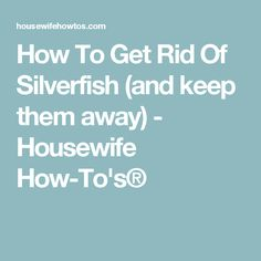 How To Get Rid Of Silverfish (and keep them away) - Housewife How-To's®