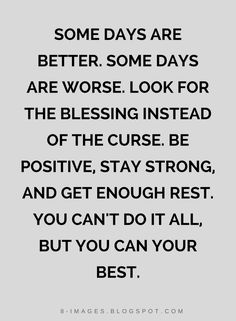 Quotes Some days are better. Some days are worse. Look for the blessing instead of the curse. Be positive, stay strong, and get enough rest. You can't do it all, but you can your best.