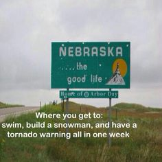 Welcome to Nebraska...Where you get to:  swim, build a snowman, and have a tornado warning all in one week! HAHAHA! so true!!