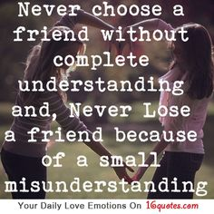 Never choose a friend without complete understanding and, Never Lose a friend because of a small misunderstanding.