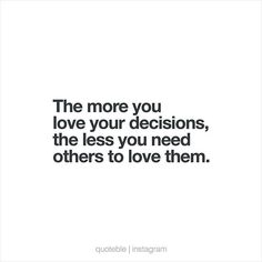 The more you love your decisions, the less you need others to love them.  #quoteble