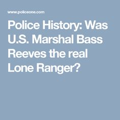 Police History: Was U.S. Marshal Bass Reeves the real Lone Ranger?