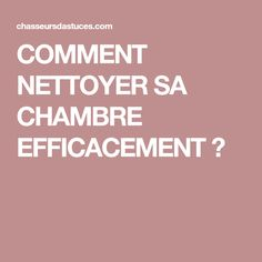 COMMENT NETTOYER SA CHAMBRE EFFICACEMENT ?