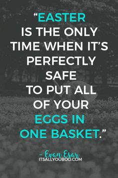 """+ 100 Happy Easter Quotes : QUOTATION - Image : As the quote says - Description """"Easter is the only time when it's perfectly safe to put all of your eggs Happy Easter Quotes, Happy Birthday Quotes, Funny Easter Quotes, Funny Quotes, Funny Memes, Feel Good Quotes, Wish Quotes, Amazing Quotes, Spring Quotes"""