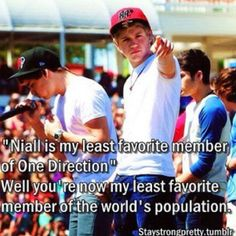 Amen. Say what? You think Niall is ugly and do t like him as much? I'll give you 5 seconds to run