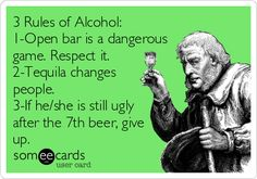 3 Rules of Alcohol: 1-Open bar is a dangerous game. Respect it. 2-Tequila changes people. 3-If he/she is still ugly after the 7th beer, give up.