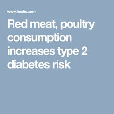Red meat, poultry consumption increases type 2 diabetes risk