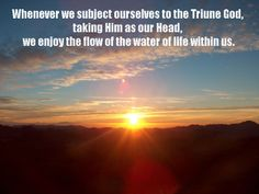 Whenever we subject ourselves to the Triune God, taking Him as our Head, we enjoy the flow of the water of life within us