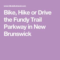 Bike, Hike or Drive the Fundy Trail Parkway in New Brunswick